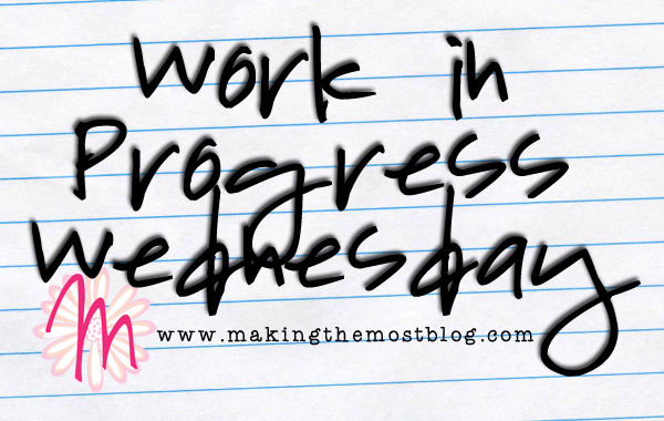 Work in Progress Wednesday: Just Getting Through the Day | Making the Most Blog