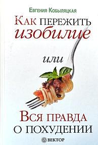 Кобыляцкая Е. А. Как пережить изобилие, или Вся правда о похудении.