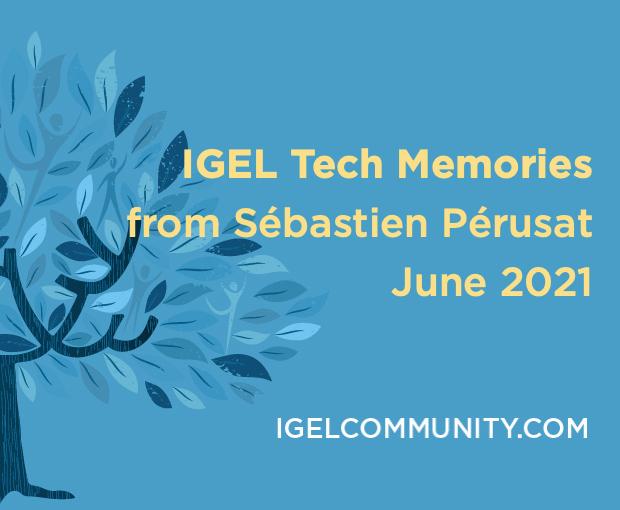 IGEL Tech Memories from Sébastien Pérusat – June 2021