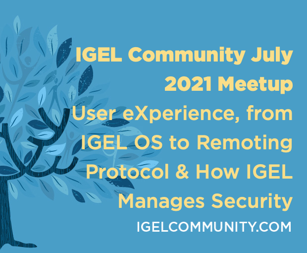 IGEL Community July 2021 Meetup - User eXperience,  IGEL OS to Protocol & How IGEL Manages Security