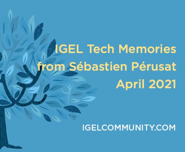 IGEL Tech Memories from Sébastien Pérusat – April 2021