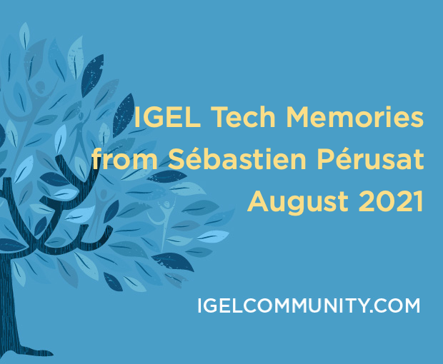 IGEL Tech Memories from Sébastien Pérusat –  August 2021