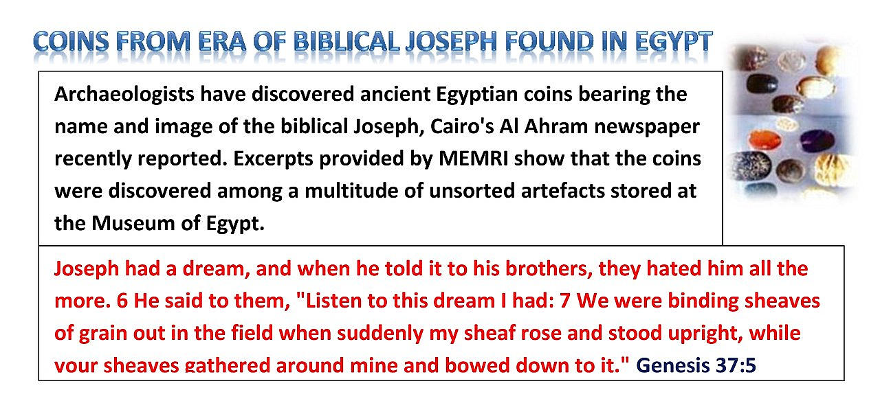 Archeologists have discovered ancient Egyptian coins bearing the name and image of the biblical Joseph, Cairo's Al Ahram newspaper recently reported. Excerpts provided by MEMRI show that the coins were discovered among a multitude of unsorted artifacts stored at the Museum of Egypt.