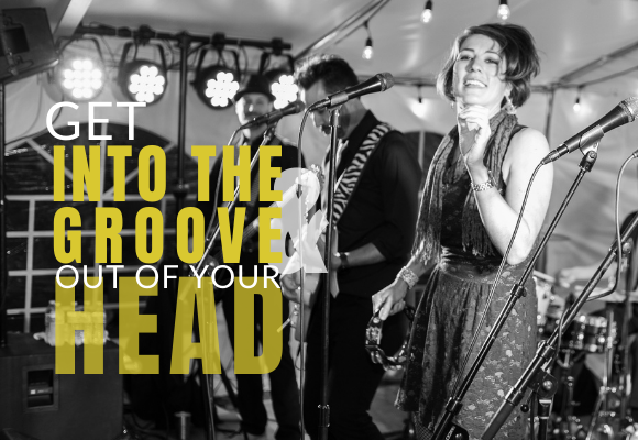 GET INTO THE GROOVE & OUT OF YOUR HEAD
