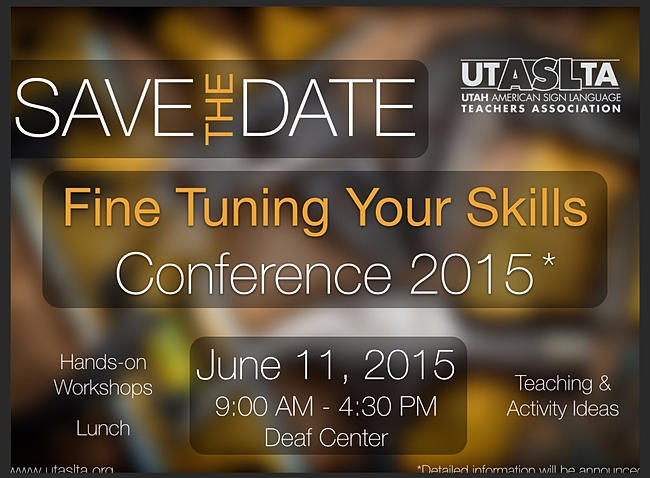 Heading: Save the Date Conference Title: Fine Tuning Your Skills Date: June 11, 2015 Time: 9:00am - 4:30pm Location: Utah Deaf Center Activities: Hands on Workshop, Teaching Activity Ideas, Lunch