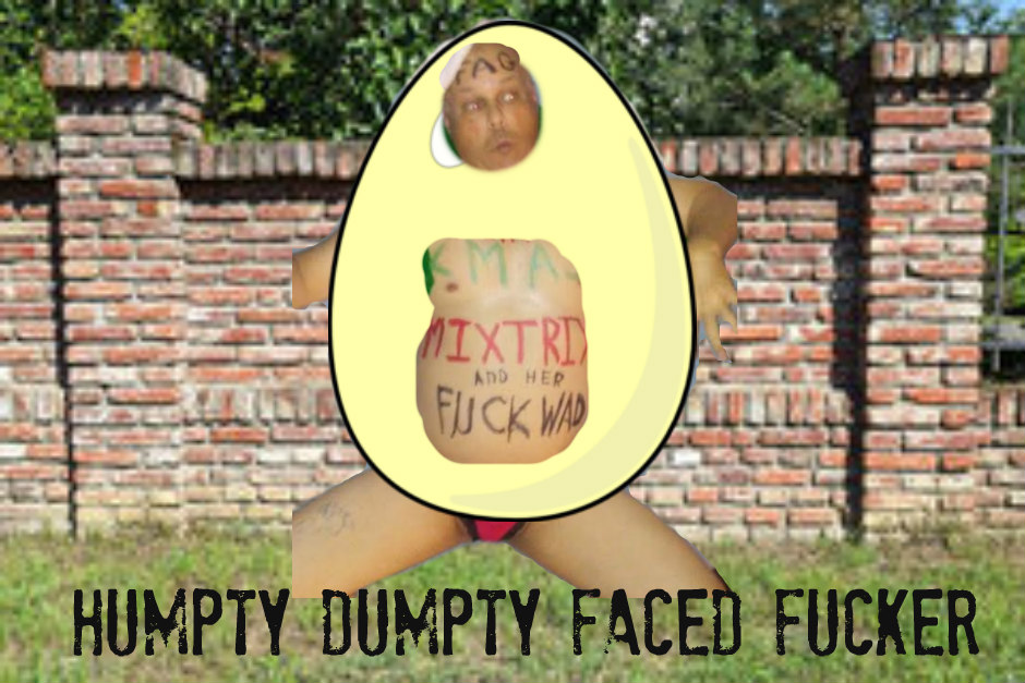 humpty dumpty looking fucker
