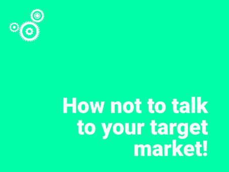 How not to talk to your target market!