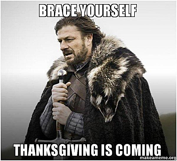 Brace Yourself Thanksgiving is coming...