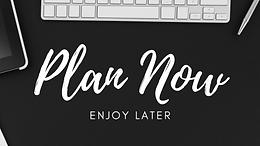Plan Now, Enjoy Later.
