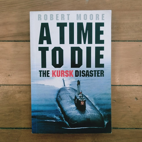 A Time to Die: The Kursk Tragedy by Robert Moore (soft cover, good condition)