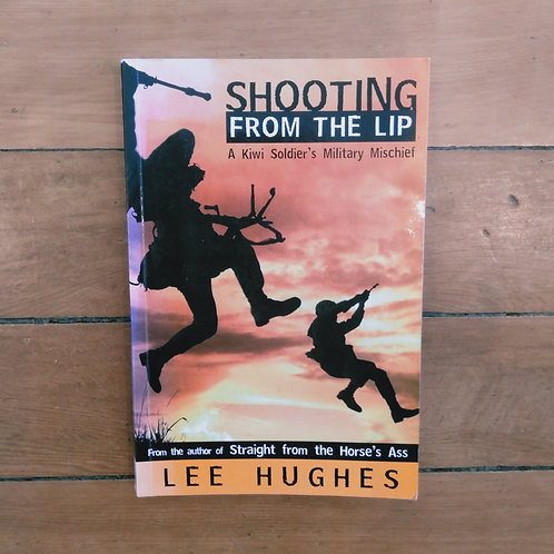 Shooting From the Lip : A Kiwi Soldier's Military Mischief. by Lee Hughes (soft)