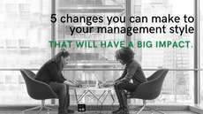 5 changes you can make to your management style that will have a big impact
