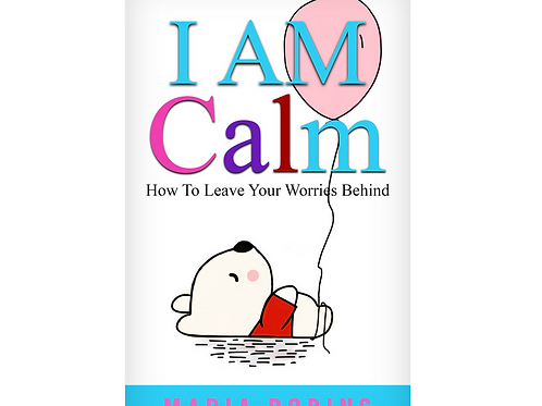 I AM Calm: How To Leave Your Worries Behind