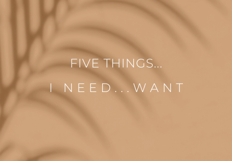 five things...I want/need