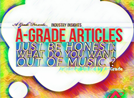 Article : Just be honest; What do you want out of music ? (By A-Grade)