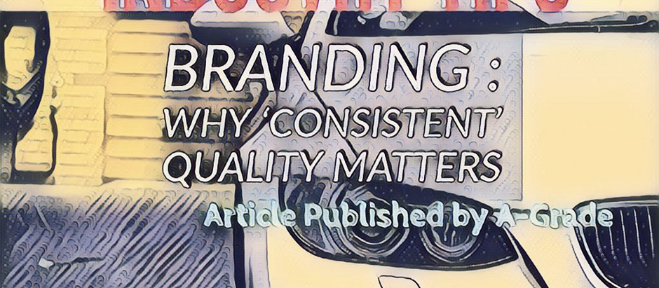 Article : Brand Building; Why 'consistent' quality matters (by A-Grade) (2 minute read)