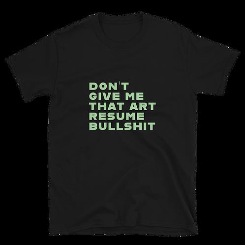 DON'T GIVE ME THAT ART RESUME BULLSHIT Gender Neutral T-Shirt