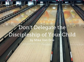 Don't Delegate the Discipleship of Your Child, Part 1