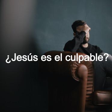 ¿JESÚS ES EL CULPABLE?