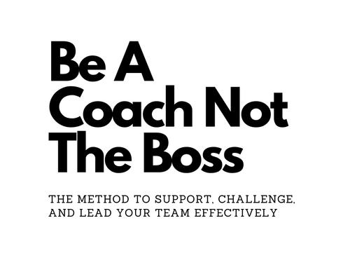 Be a Coach Not the Boss