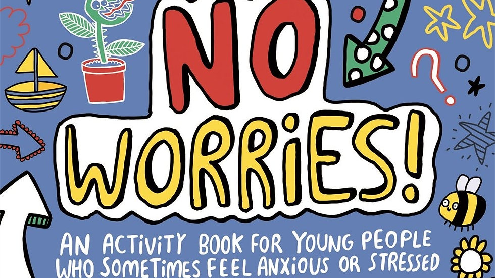 NO WORRIES! An Activity Book For Young People Who Feel Anxious or Stressed