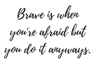 Bravery-is-when-youre-afraid-but-you-do-