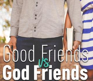 Good Friends VS. God Friends