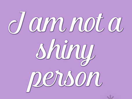 I am not a shiny person...
