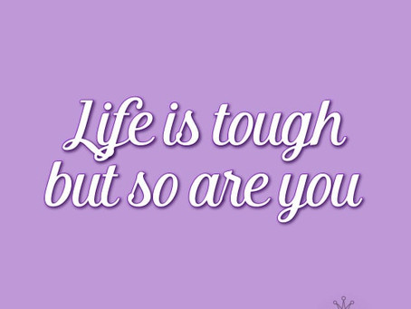 Life is tough...but so are you!