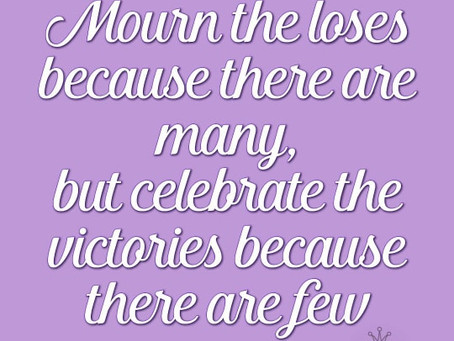 Mourn the loses because there are many. Celebrate the victories because there are few
