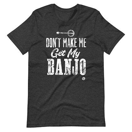 Don't Make Me Get My Banjo T-Shirt