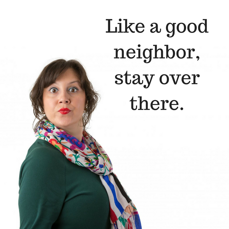 Like a good neighbor,stay over there.