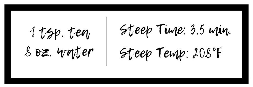 1 tsp tea & 8 oz. water - Steep Time: 3.5 min. - Steep Temp. 208°F