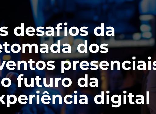 Os desafios da retomada dos eventos presenciais e o futuro da experiência digital