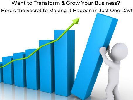 Want to Transform and Grow Your Business? Here's The Secret to Making it Happen In Just One Day!