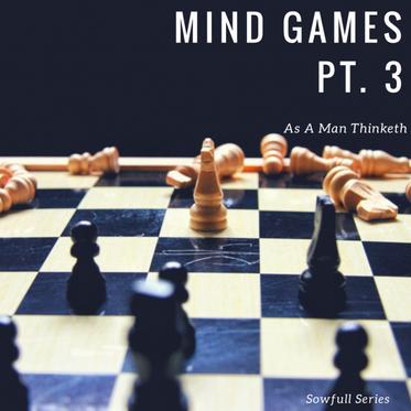 Mind Games Pt. 3- As A Man Thinketh