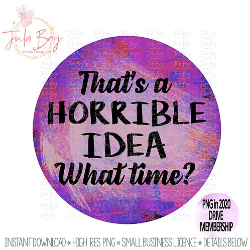 That's a Horrible Idea What Time? Graphic for Sublimation PNG Clipart Funny
