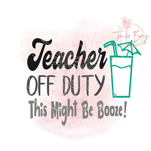 Teacher Off Duty This Might Be Booze SVG PNG EPS DXF Funny Teacher SVG