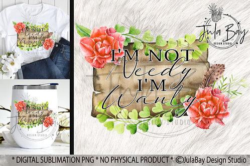I'm not Needy I'm Wanty Funny Sublimation PNG Floral Tshirt Design Mug Design