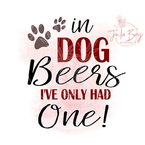 In Dog Beers I've Only Had One  SVG PNG EPS DXF