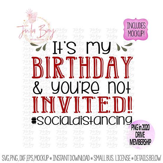 It's my birthday you're not invited #socialdistancing Funny birthday shirt SVG