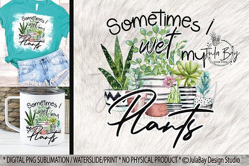 Sometimes I wet my Plants PNG Funny Succulent Sublimation Design Tshirt