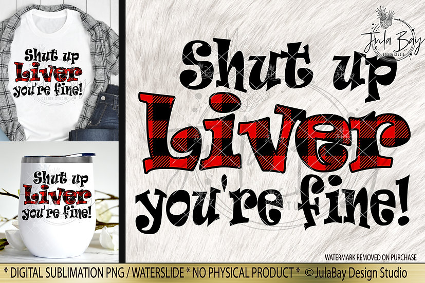 Shut up liver, you're fine PNG Funny Sublimation Design Drinking Saying