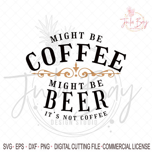 Might be Beer SVG Might Be Coffee Might Be Beer It's Not Coffee Beer Lover