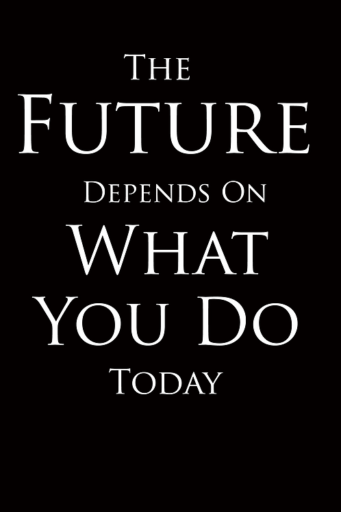 The Future Depends on What You Do Today (Sow.Reap.Harvest.)