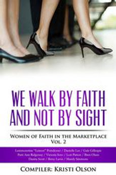 We Walk By Faith and Not By Sight: Women of Faith in the Marketplace Vol 2