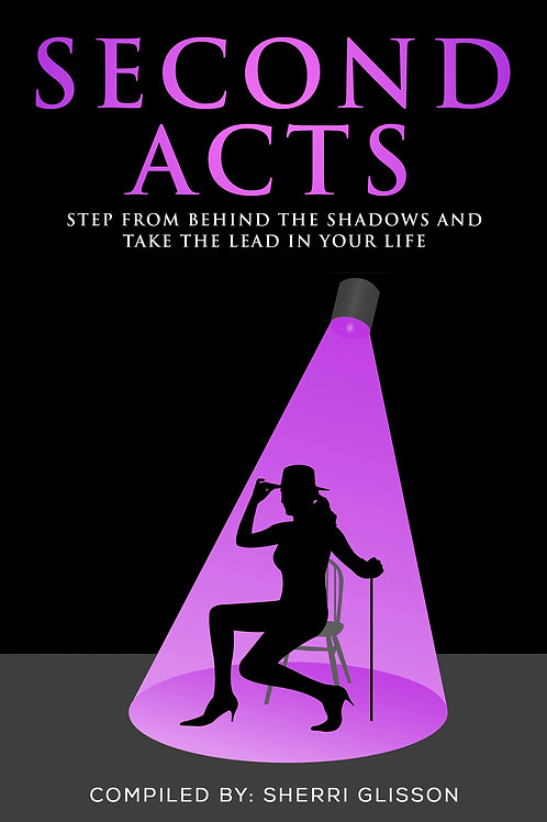 Second Acts: Step From Behind The Shadows and Take the Lead In Your Life