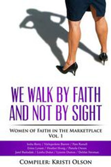We Walk By Faith and Not By Sight: Women of Faith in the Marketplace Vol 1