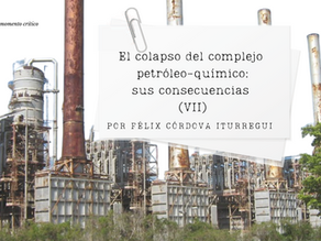 El colapso del complejo petróleo-químico: sus consecuencias (VII)