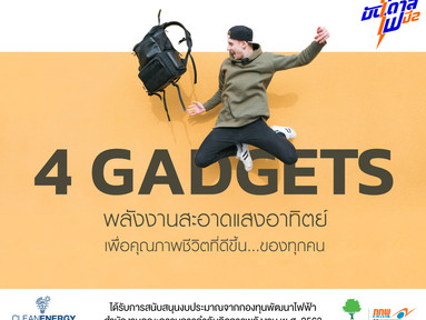 4 GADGETS : พลังงานสะอาดแสงอาทิตย์ เพื่อคุณภาพชีวิตที่ดีขึ้น… ของทุกคน